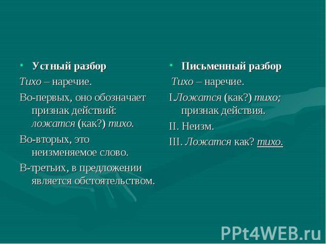Устный разбор Устный разбор Тихо – наречие. Во-первых, оно обозначает признак действий: ложатся (как?) тихо. Во-вторых, это неизменяемое слово. В-третьих, в предложении является обстоятельством.