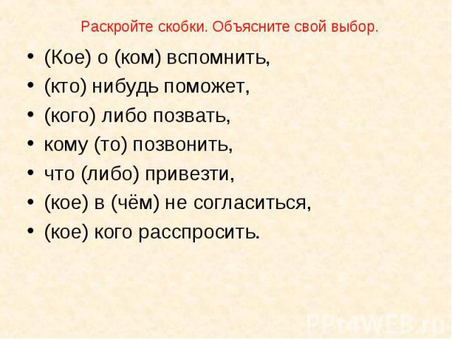 (Кое) о (ком) вспомнить, (Кое) о (ком) вспомнить, (кто) нибудь поможет, (кого) либо позвать, кому (то) позвонить, что (либо) привезти, (кое) в (чём) не согласиться, (кое) кого расспросить.