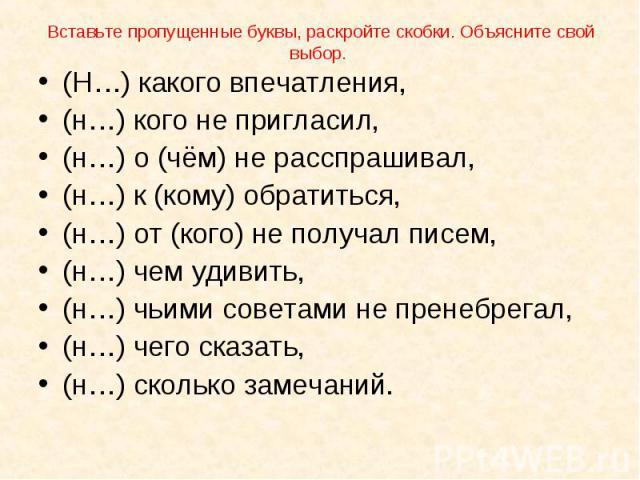 (Н…) какого впечатления, (Н…) какого впечатления, (н…) кого не пригласил, (н…) о (чём) не расспрашивал, (н…) к (кому) обратиться, (н…) от (кого) не получал писем, (н…) чем удивить, (н…) чьими советами не пренебрегал, (н…) чего сказать, (н…) сколько …