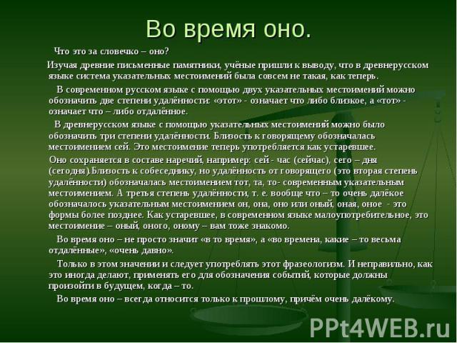 Что это за словечко – оно? Что это за словечко – оно? Изучая древние письменные памятники, учёные пришли к выводу, что в древнерусском языке система указательных местоимений была совсем не такая, как теперь. В современном русском языке с помощью дву…