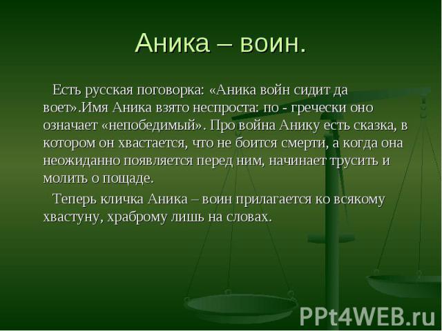 Есть русская поговорка: «Аника войн сидит да воет».Имя Аника взято неспроста: по - гречески оно означает «непобедимый». Про война Анику есть сказка, в котором он хвастается, что не боится смерти, а когда она неожиданно появляется перед ним, начинает…
