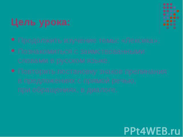 Продолжить изучение темы: «Лексика». Продолжить изучение темы: «Лексика». Познакомиться с заимствованными словами в русском языке. Повторить постановку знаков препинания в предложениях с прямой речью, при обращениях, в диалоге.