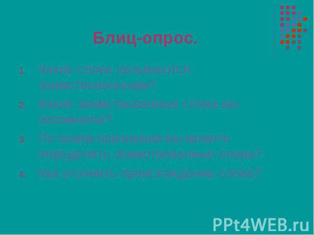 Какие слова называются заимствованными? Какие слова называются заимствованными? Какие заимствованные слова вы запомнили? По каким признакам вы можете определить заимствованные слова? Как уточнить происхождение слова?