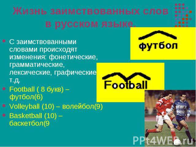 С заимствованными словами происходят изменения: фонетические, грамматические, лексические, графические и т.д. С заимствованными словами происходят изменения: фонетические, грамматические, лексические, графические и т.д. Football ( 8 букв) – футбол(6…
