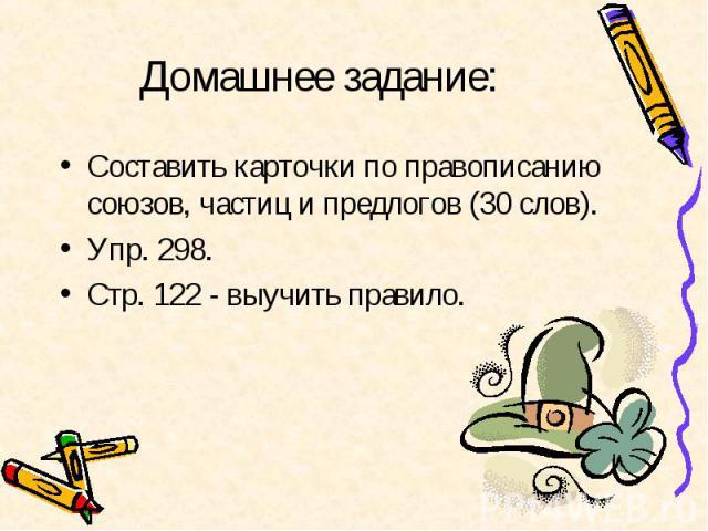 Домашнее задание: Составить карточки по правописанию союзов, частиц и предлогов (30 слов). Упр. 298. Стр. 122 - выучить правило.