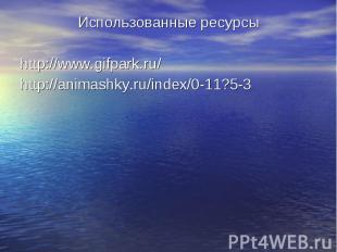 Использованные ресурсы Использованные ресурсы http://www.gifpark.ru/ http://anim