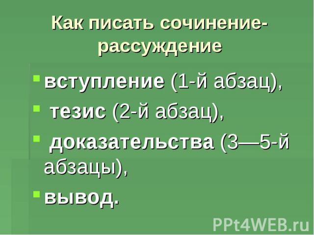 Как писать сочинение-рассуждение вступление (1-й абзац), тезис (2-й абзац), доказательства (3—5-й абзацы), вывод.