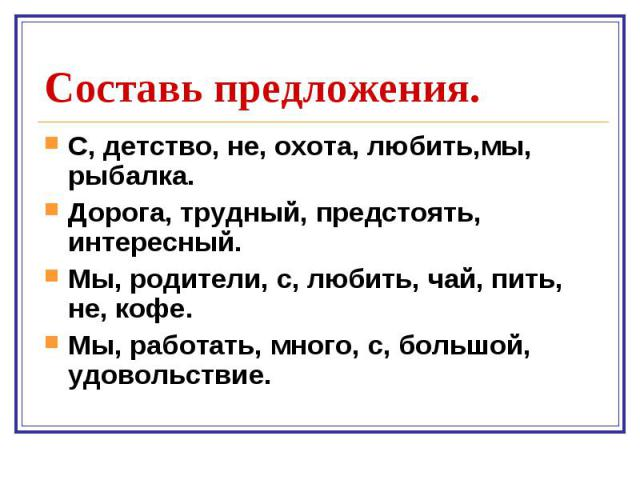 С, детство, не, охота, любить,мы, рыбалка. С, детство, не, охота, любить,мы, рыбалка. Дорога, трудный, предстоять, интересный. Мы, родители, с, любить, чай, пить, не, кофе. Мы, работать, много, с, большой, удовольствие.