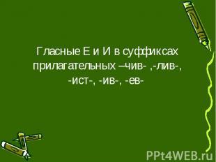 Гласные Е и И в суффиксах прилагательных –чив- ,-лив-, -ист-, -ив-, -ев-