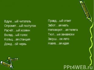 Вдум…ый читатель Вдум…ый читатель Опромет…ый поступок Расчёт…ый хозяин Вклад…ый
