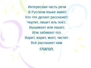 Интересная часть речи В Русском языке живёт Кто что делает расскажет: Чертит, пи