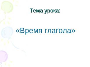 Тема урока: «Время глагола»