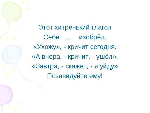 Этот хитренький глагол Этот хитренький глагол Себе … изобрёл. «Ухожу», - кричит сегодня. «А вчера, - кричит, - ушёл». «Завтра, - скажет, - я уйду» Позавидуйте ему!
