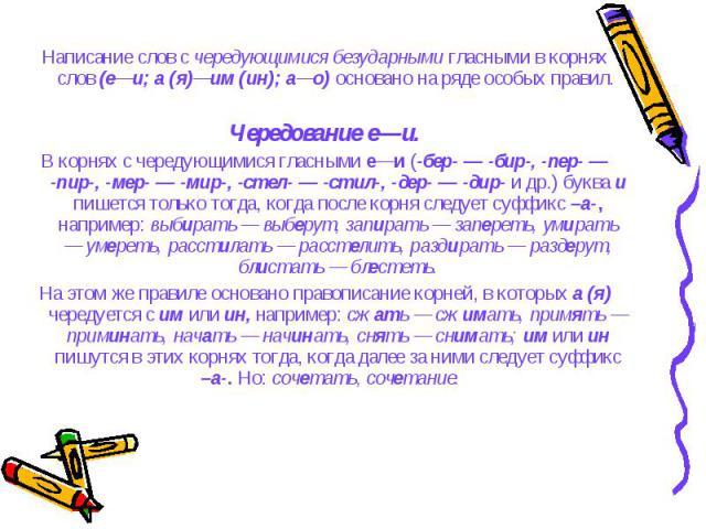 Написание слов с чередующимися безударными гласными в корнях слов (е—и; а (я)—им (ин); а—о) основано на ряде особых правил. Написание слов с чередующимися безударными гласными в корнях слов (е—и; а (я)—им (ин); а—о) основано на ряде особых правил. Ч…