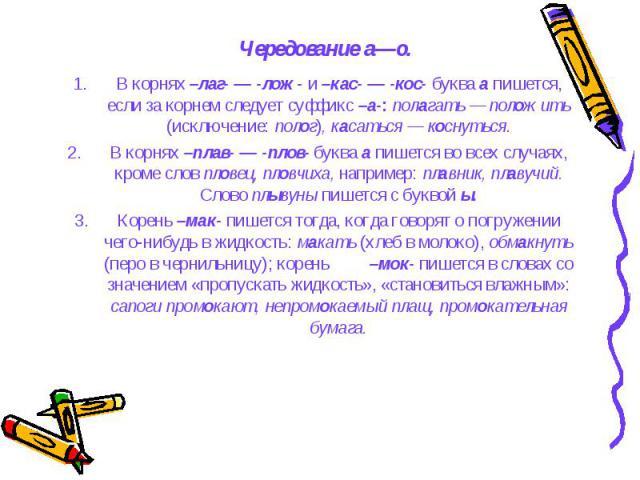 Чередование а—о. В корнях –лаг- — -лож- и –кас- — -кос- буква а пишется, если за корнем следует суффикс –а-: полагать — положить (исключение: полог), касаться — коснуться. В корнях –плав- — -плов- буква а пишется во всех случаях, кроме слов пловец, …