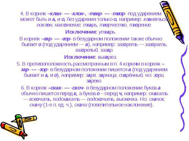 4. В корнях –клан- — -клон-, -твар- — -твор- под ударением может быть и а, и о, без ударения только о, например: кланяться, поклон, наклонение; тварь, творчество, творение. 4. В корнях –клан- — -клон-, -твар- — -твор- под ударением может быть и а, и…