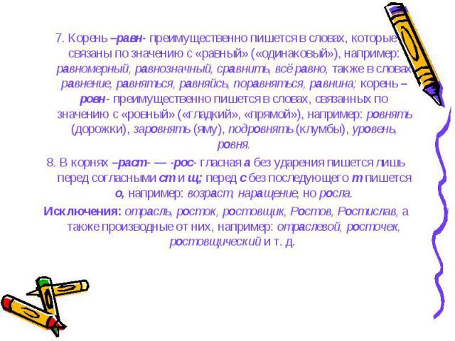 7. Корень –равн- преимущественно пишется в словах, которые связаны по значению с «равный» («одинаковый»), например: равномерный, равнозначный, сравнить, всё равно, также в словах равнение, равняться, равняйсь, поравняться, равнина; корень –ровн- пре…