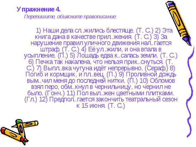 Упражнение 4. Упражнение 4. Перепишите, объясните правописание. 1) Наши дела сл..жились блестяще. (Т. С.) 2) Эта книга дана в качестве прил..жения. (Т. С.) 3) За нарушение правил уличного движения нал..гается штраф. (Т. С.) 4) Её ул..жили, и она впа…