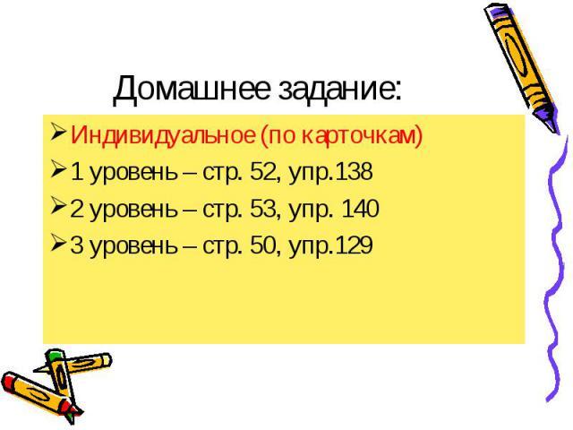Домашнее задание: Индивидуальное (по карточкам) 1 уровень – стр. 52, упр.138 2 уровень – стр. 53, упр. 140 3 уровень – стр. 50, упр.129