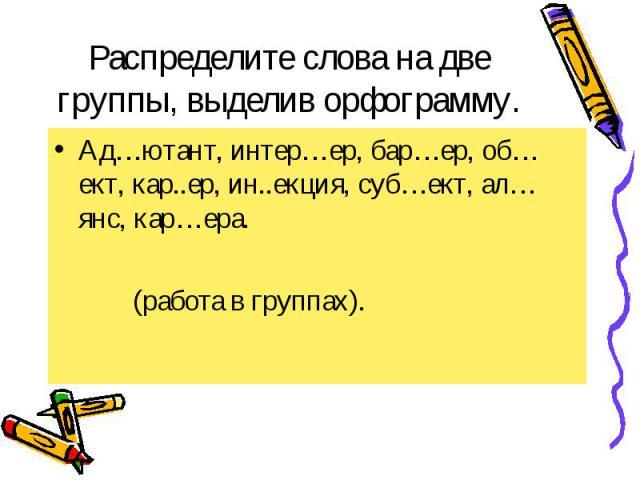 Распределите слова на две группы, выделив орфограмму. Ад…ютант, интер…ер, бар…ер, об…ект, кар..ер, ин..екция, суб…ект, ал…янс, кар…ера. (работа в группах).