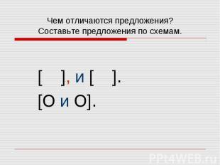 Чем отличаются предложения? Составьте предложения по схемам. [ ], и [ ]. [O и O]