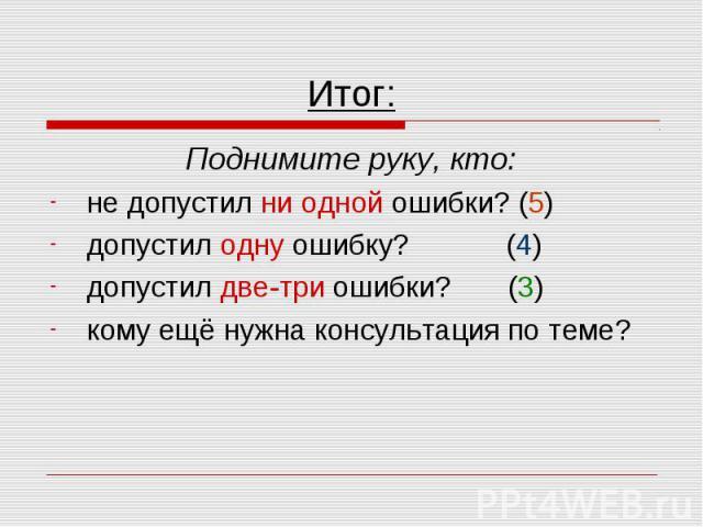 Итог: Поднимите руку, кто: не допустил ни одной ошибки? (5) допустил одну ошибку? (4) допустил две-три ошибки? (3) кому ещё нужна консультация по теме?