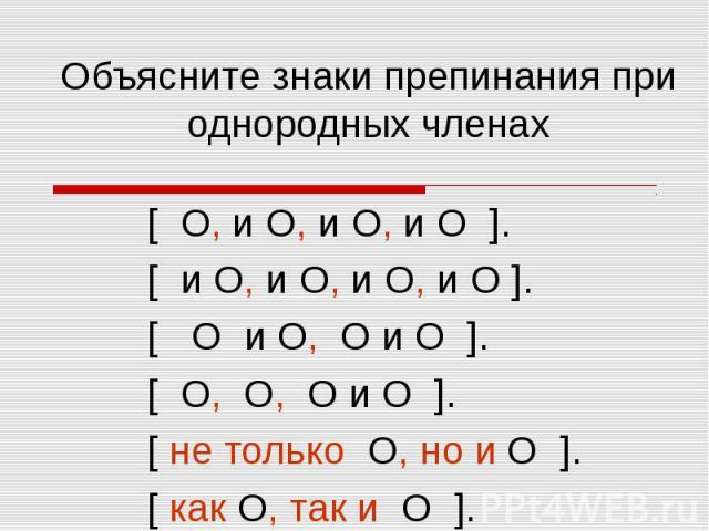 Объясните знаки препинания при однородных членах [ О, и О, и О, и О ]. [ и О, и О, и О, и О ]. [ О и О, О и О ]. [ О, О, О и О ]. [ не только О, но и О ]. [ как О, так и О ].