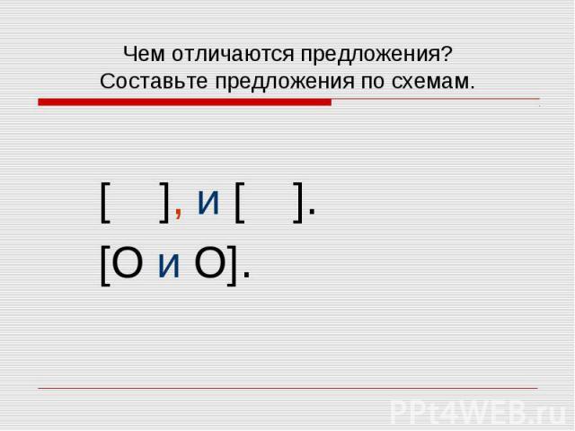 Чем отличаются предложения? Составьте предложения по схемам. [ ], и [ ]. [O и O].