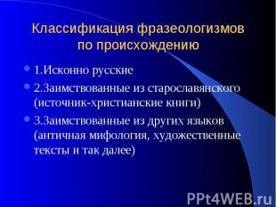 Классификация фразеологизмов по происхождению 1.Исконно русские 2.Заимствованные