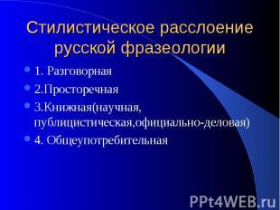 Стилистическое расслоение русской фразеологии 1. Разговорная 2.Просторечная 3.Кн