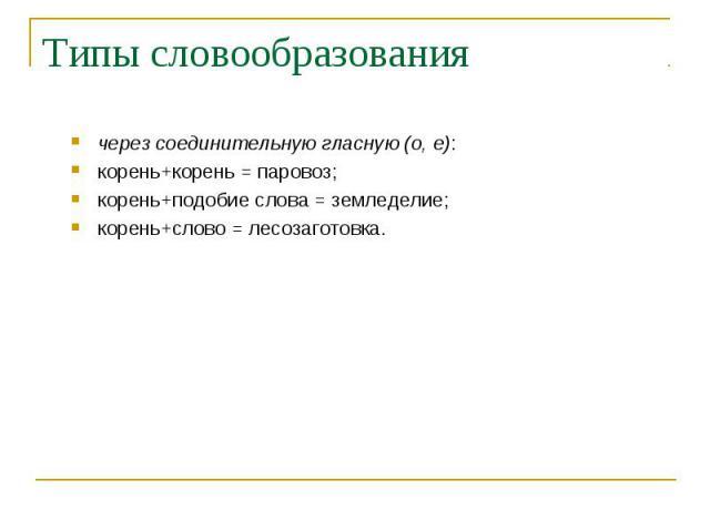 через соединительную гласную (о, е): через соединительную гласную (о, е): корень+корень = паровоз; корень+подобие слова = земледелие; корень+слово = лесозаготовка.