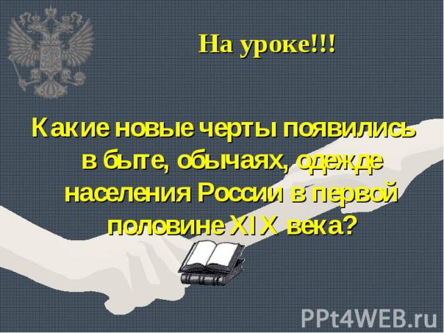 Какие новые черты появились в быте, обычаях, одежде населения России в первой половине XIX века? Какие новые черты появились в быте, обычаях, одежде населения России в первой половине XIX века?
