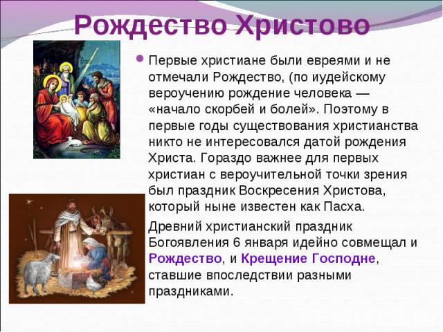 Первые христиане были евреями и не отмечали Рождество, (по иудейскому вероучению рождение человека— «начало скорбей и болей». Поэтому в первые годы существования христианства никто не интересовался датой рождения Христа. Гораздо важнее для пер…