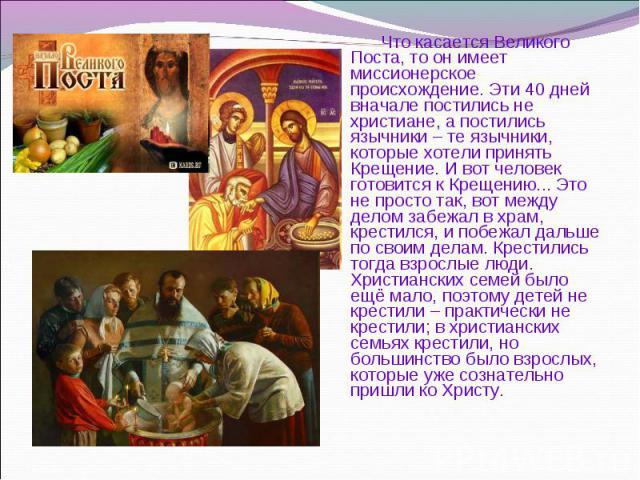 Что касается Великого Поста, то он имеет миссионерское происхождение. Эти 40 дней вначале постились не христиане, а постились язычники – те язычники, которые хотели принять Крещение. И вот человек готовится к Крещению... Это не просто так, вот между…