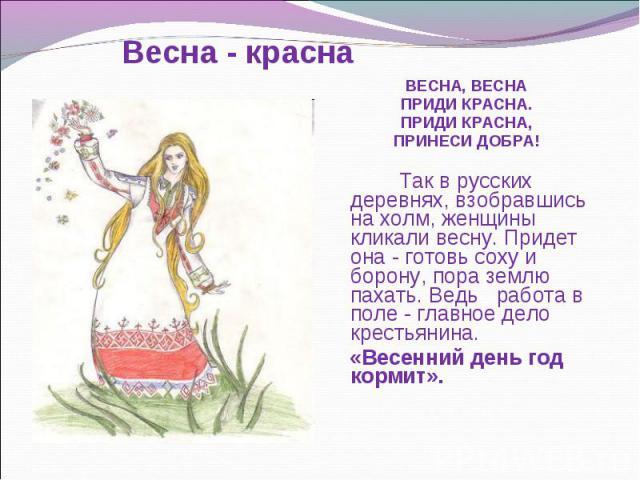 ВЕСНА, ВЕСНА ВЕСНА, ВЕСНА ПРИДИ КРАСНА. ПРИДИ КРАСНА, ПРИНЕСИ ДОБРА! Так в русских деревнях, взобравшись на холм, женщины кликали весну. Придет она - готовь соху и борону, пора землю пахать. Ведь работа в поле - главное дело крестьянина. «Весенний д…