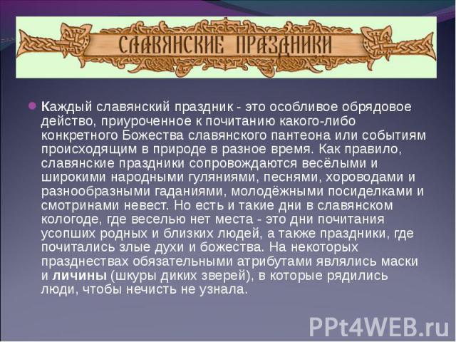 Каждый славянский праздник - это особливое обрядовое действо, приуроченное к почитанию какого-либо конкретного Божества славянского пантеона или событиям происходящим в природе в разное время. Как правило, славянские праздники сопровождаются весёлым…