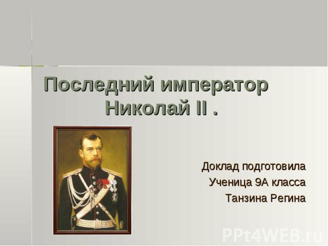 Последний император Николай II . Доклад подготовила Ученица 9А класса Танзина Регина