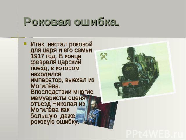 Роковая ошибка. Итак, настал роковой для царя и его семьи 1917 год. В конце февраля царский поезд, в котором находился император, выехал из Могилёва. Впоследствии многие мемуаристы оценят отъезд Николая из Могилёва как большую, даже роковую ошибку.