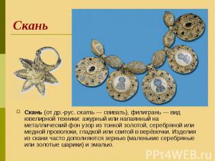 Скань (от др.-рус. скать— свивать), филигрань— вид ювелирной техники