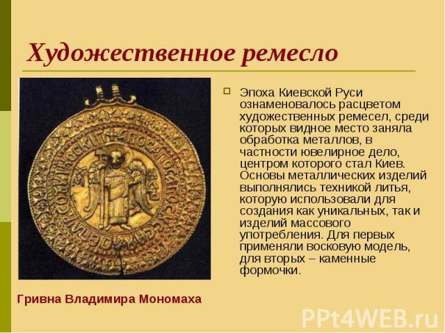 Эпоха Киевской Руси ознаменовалось расцветом художественных ремесел, среди которых видное место заняла обработка металлов, в частности ювелирное дело, центром которого стал Киев. Основы металлических изделий выполнялись техникой литья, которую испол…