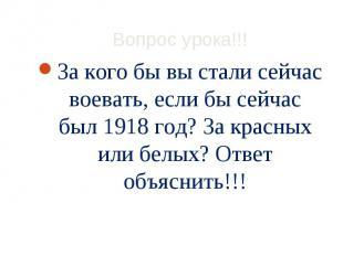 За кого бы вы стали сейчас воевать, если бы сейчас был 1918 год? За красных или