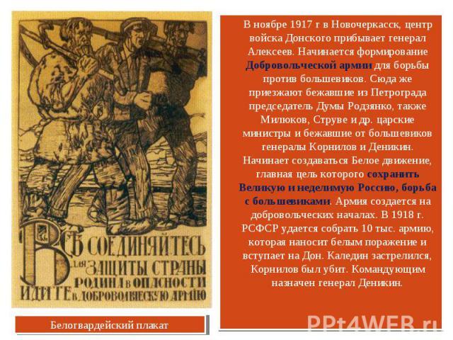 В ноябре 1917 г в Новочеркасск, центр войска Донского прибывает генерал Алексеев. Начинается формирование Добровольческой армии для борьбы против большевиков. Сюда же приезжают бежавшие из Петрограда председатель Думы Родзянко, также Милюков, Струве…