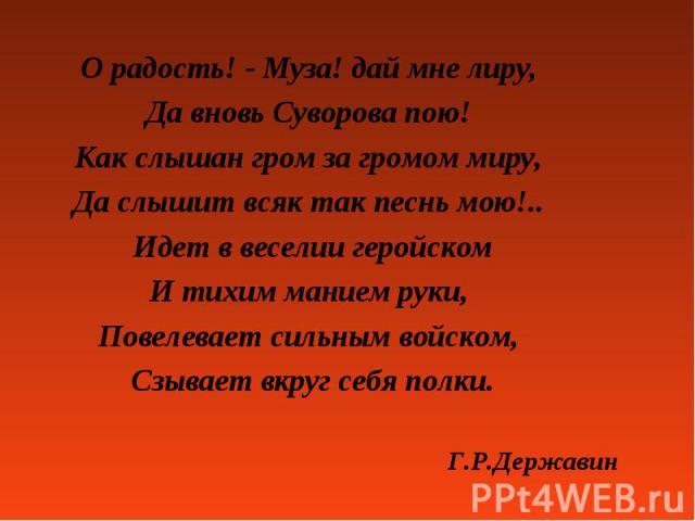 О радость! - Муза! дай мне лиру, О радость! - Муза! дай мне лиру, Да вновь Суворова пою! Как слышан гром за громом миру, Да слышит всяк так песнь мою!.. Идет в веселии геройском И тихим манием руки, Повелевает сильным войском, Сзывает вкруг себя пол…