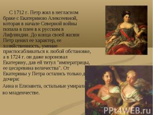 С 1712 г. Петр жил в негласном браке с Екатериною Алексеевной, которая в начале