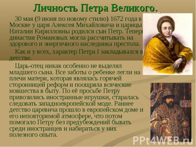 30 мая (9 июня по новому стилю) 1672 года в Москве у царя Алексея Михайловича и царицы Наталии Кирилловны родился сын Петр. Теперь династия Романовых могла рассчитывать на здорового и энергичного наследника престола. 30 мая (9 июня по новому стилю) …