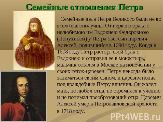 Семейные дела Петра Великого были не во всем благополучны. От первого брака с нелюбимою им Евдокиею Федоровною (Лопухиной) у Петра был сын царевич Алексей, родившийся в 1690 году. Когда в 1698 году Петр расторг свой брак с Евдокиею и отправил ее в м…