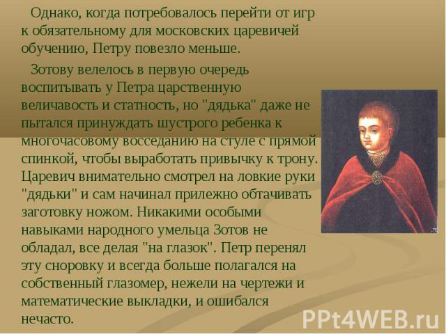 Однако, когда потребовалось перейти от игр к обязательному для московских царевичей обучению, Петру повезло меньше. Однако, когда потребовалось перейти от игр к обязательному для московских царевичей обучению, Петру повезло меньше. Зотову велелось в…