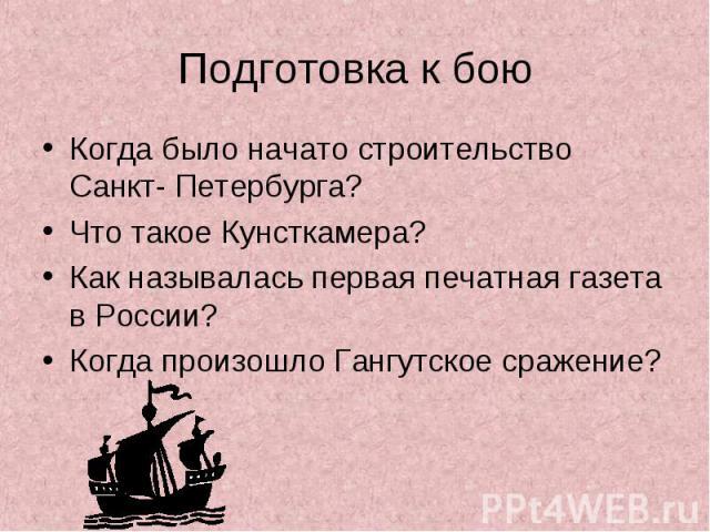 Когда было начато строительство Санкт- Петербурга? Когда было начато строительство Санкт- Петербурга? Что такое Кунсткамера? Как называлась первая печатная газета в России? Когда произошло Гангутское сражение?