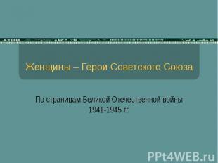 Женщины – Герои Советского Союза По страницам Великой Отечественной войны 1941-1