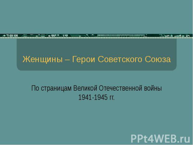 Женщины – Герои Советского Союза По страницам Великой Отечественной войны 1941-1945 гг.